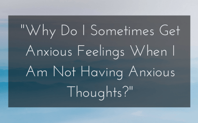 """""""Why Do I Sometimes Get Anxious Feelings When I Am Not Having Anxious Thoughts?"""""""