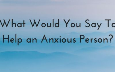 What Would You Say To Help an Anxious Person?