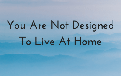 You Are Not Designed To Live At Home