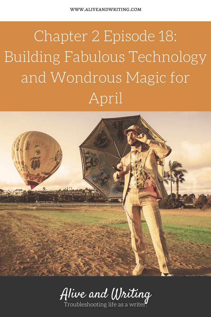 Alive and Writing Podcast Chapter 2 Episode18 Building Fabulous Technology and Wondrous Magic for April