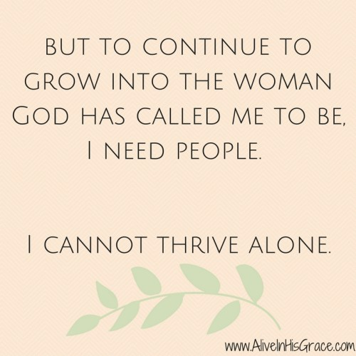 but-to-continue-to-grow-into-who-god-has-called-me-to-be-i-need-people-i-cannot-thrive-alone