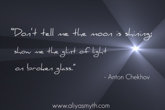 """""""Don't tell me the moon is shining; show me the glint of light on broken glass."""" -Anton Chekhov"""