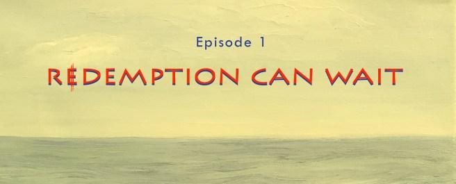 Episode 1: Redemption Can Wait