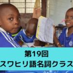 第19回【名詞クラス編①】これぞスワヒリ語の真髄!?