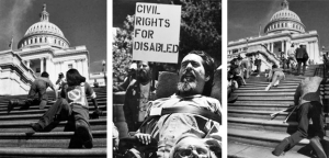 "Three images are in black and white. The first image from the right depicts disabled men climbing the stairs of the Capitol. The image in the middle depicts a quadriplegic man in a wheelchair at a rally for disabled rights, a man behind him is holding a placard reading ""Civil Rights for Disabled."" The last image depicts numerous people climbing the stairs of the Capitol, one of the men is holding crutches."