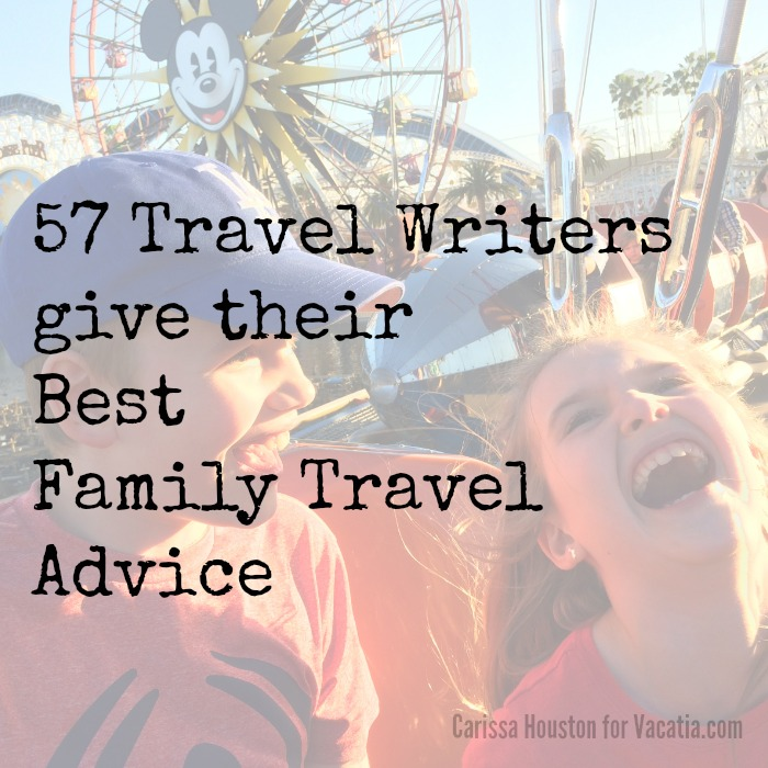 57 travel writers give their best family travel advice at Vacatia.com
