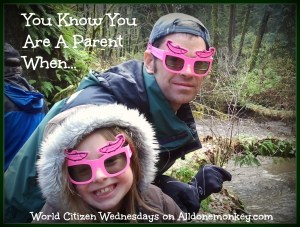 You Know You Are A Parent When - World Citizen Wednesdays on Alldonemonkey