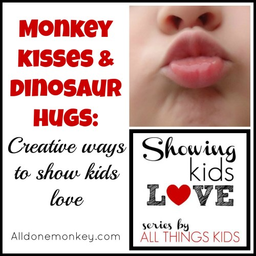 Monkey Kisses & Dinosaur Hugs : Creative Ways to Show Kids Love - Alldonemonkey.com