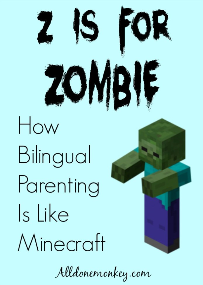 Z Is for Zombie: How Bilingual Parenting Is Like Minecraft | Alldonemonkey.com