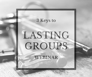 3 Keys to Lasting Small Groups [Free Webinar]