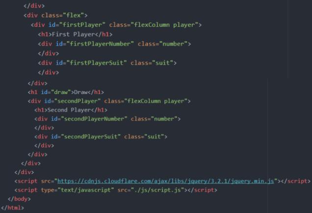 """</div> <div class=""""flex""""> <div id=""""firstPlayer"""" class=""""flexColumn player""""> <h1>First Player</h1> <div id=""""firstPlayerNumber"""" class=""""number""""> </div> <div id=""""firstPlayerSuit"""" class=""""suit""""> </div> </div> <h1 id=""""draw"""">Draw</h1> <div id=""""secondPlayer"""" class=""""flexColumn player""""> <h1>Second Player</h1> <div id=""""secondPlayerNumber"""" class=""""number""""> </div> <div id=""""secondPlayerSuit"""" class=""""suit""""> </div> </div> </div> </div> <script src=""""https://cdnjs.cloudflare.com/ajax/libs/jquery/3.2.1/jquery.min.js""""></script> <script type=""""text/javascript"""" src=""""./js/script.js""""></script> </body> </html>"""