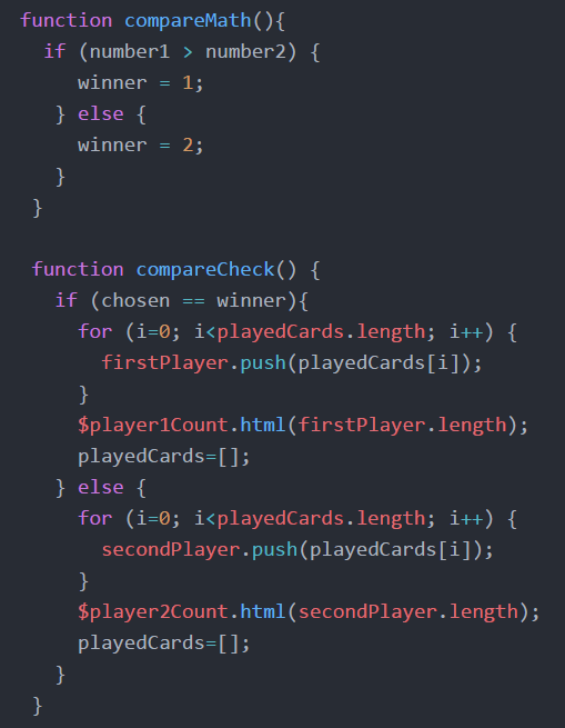 function compareMath(){   if (number1 > number2) {   winner = 1;  }    else{    winner = 2;    }   }     function compareCheck() {   if (chosen == winner) {  for (i=0; i<playedCards.length; i++) {   firstPlayer.push(playedCards[i]);   }   $player1Count.html(firstPlayer.length);  playedCards=[];   } else {   for (i=0; i<playedCards.length; i++) {   secondPlayer.push(playedCards[i]);   }   $player2Count.html(secondPlayer.length);   playedCards=[];   }    }