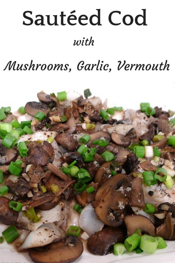 A quick fish meal made by sautéing the mushrooms, garlic and vermouth then adding the fish to finish simmering in the rich sauce. #cod, #cod_with_mushrooms, #sautéd_cod, #weeknight_dish, #easy_fish_meal, #company_seafood_dish, #allourway