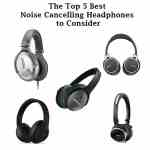 The Top 5 Best Noise Cancelling Headphones to Consider