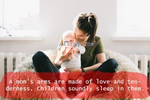 A mom's arms are made of love and tenderness.