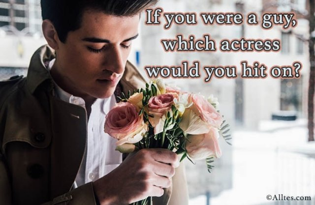 If you were a guy, which actress would hit on