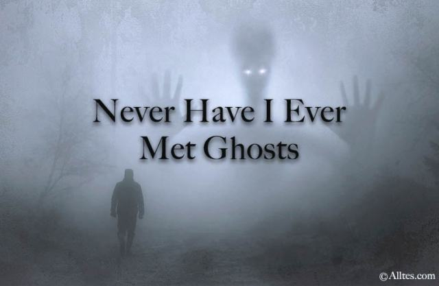 Never have i ever met ghosts