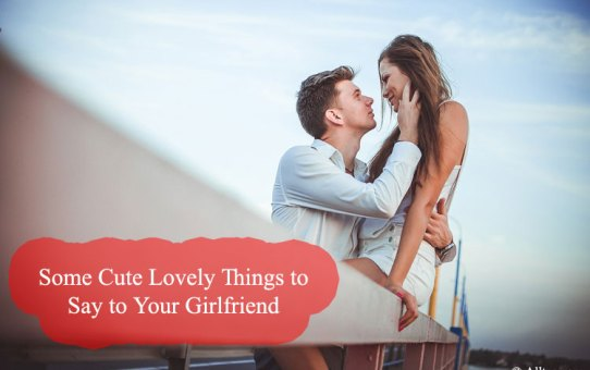 Some Cute Lovely Things to Say to Your Girlfriend