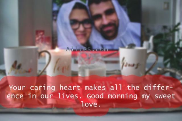 Your caring heart makes all the difference in our lives. Good morning my sweet love.