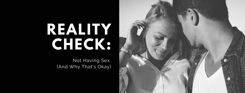 Reality Check: Not Having Sex (And Why That's Okay)