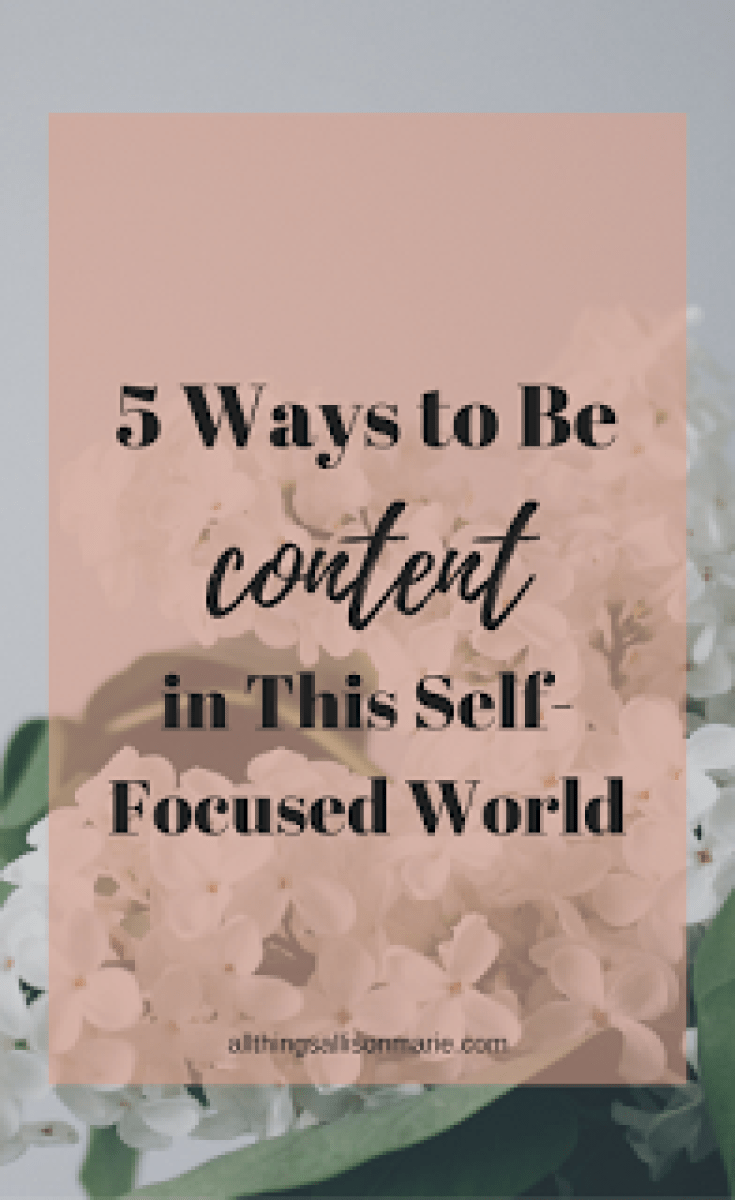 5 simple and practical ways to be content in this self-focused, ever-changing world.