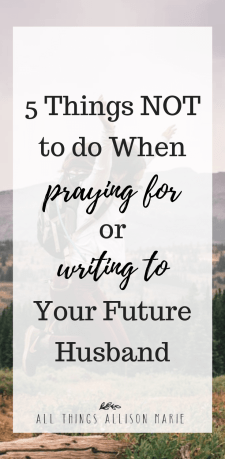 5 things not to do when praying for or writing to your future husband