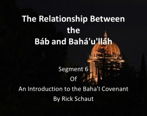 Segment 6: The Relationship Between the Báb and Bahá'u'lláh - by Rick Schaut
