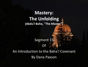 "Segment 15: Mastery: The Unfolding (Abdu'l-Baha ""The Master"") – by Dana Paxson"