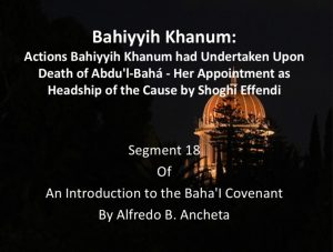 Segment 18: Bahiyyih Khanum:  Actions Undertaken Upon the Death of 'Abdu'l-Baha (Her Appointment as Headship of the Cause by Shoghi Effendi) - by Alfredo Ancheta​