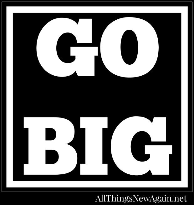 Go Big_All Things New Again