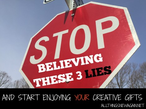 Stop Believing These 3 Lies and Start Enjoying Your Creative Gifts