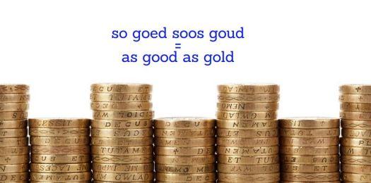 so goed  soos goud = as good as gold (completely genuine) Afrikaanse vergelykings Afrikaans simile
