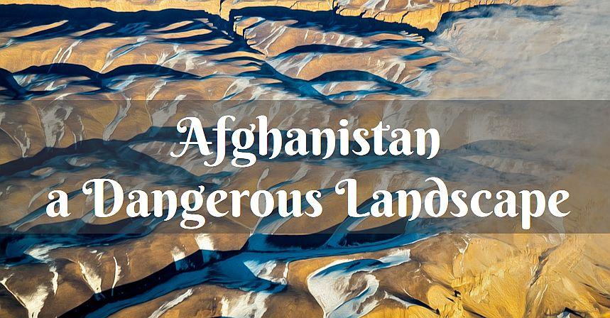 Afghanistan dangerous landscape