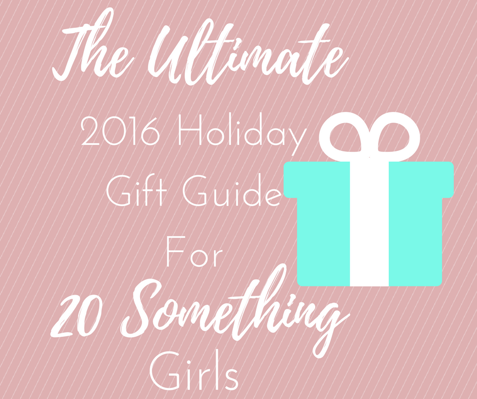 Ultimate 2016 Holiday Gift Guide for 20 Something Girls