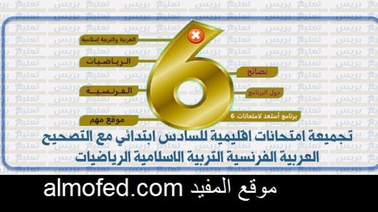 امتحانات اقليمية للسادس ابتدائي مع التصحيح العربية الفرنسية التربية الاسلامية الرياضيات