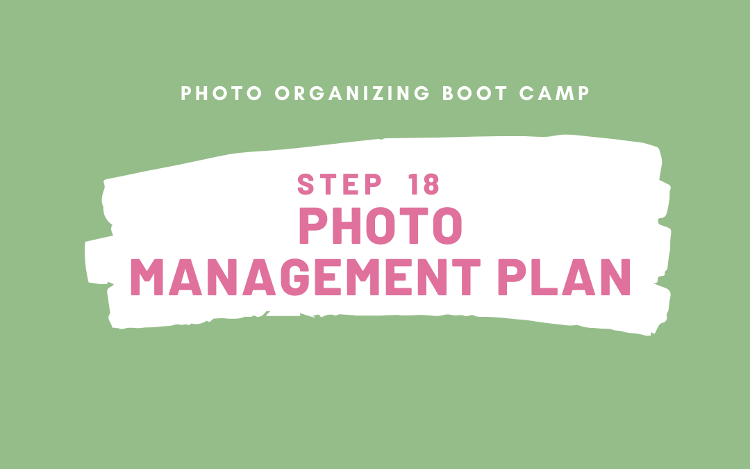 Photo Organizing Boot Camp – STEP 18 – PHOTO MANAGEMENT PLAN