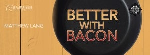 Better with Bacon (Matthew Lang) – Guest Post