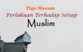 Tiga Macam Perlakuan Terhadap Setiap Muslim