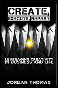 Create, Execute, Repeat : Leveraging Creativity in Business and Life by Jordan Thomas