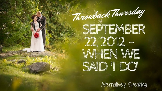 Throwback Thursday – Sept 22, 2012 When We Said I Do!