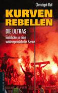 Christoph Ruf: Kurven-Rebellen: Die Ultras - Einblicke in eine widersprüchliche Szene