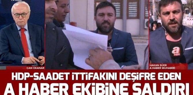 HDP-Saadet Partisi ittifakını deşifre eden A Haber ekibine saldırı