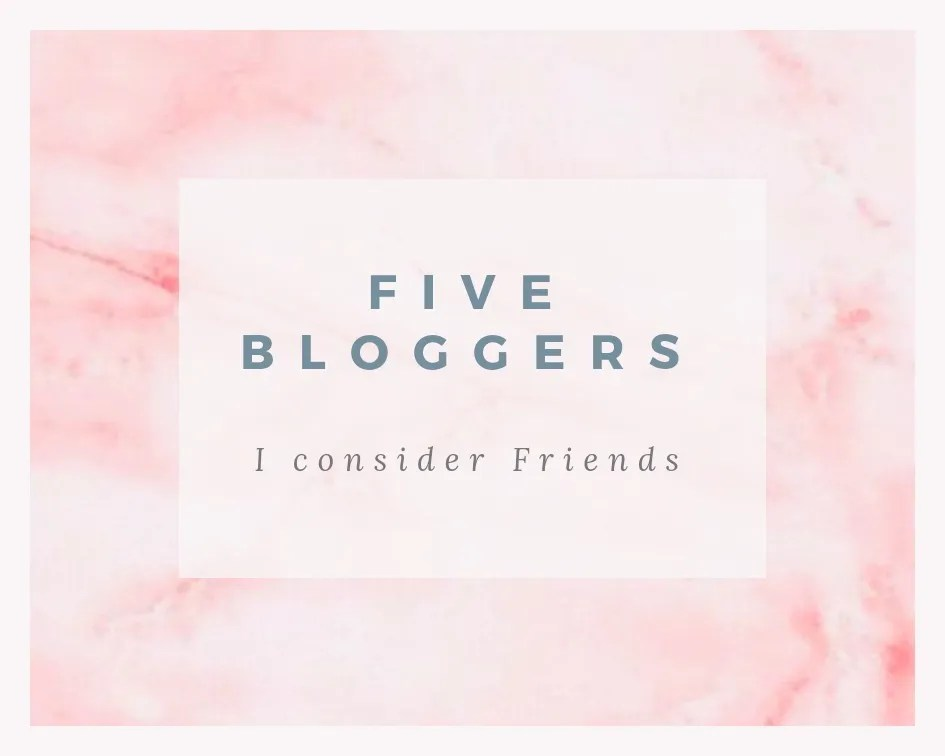 Five Bloggers I Consider Friends