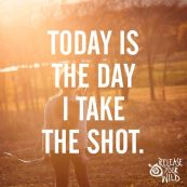 Today is the Day I Take the Shot