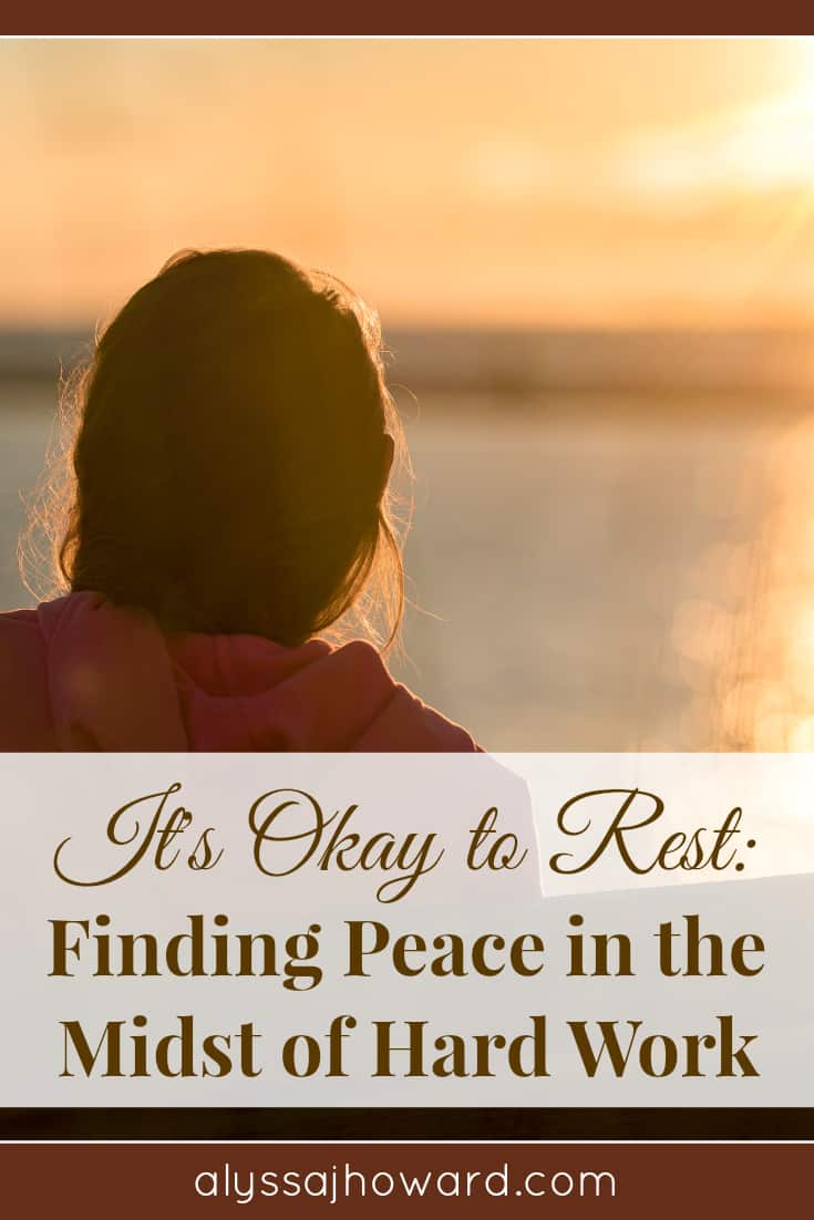 It's Okay to Rest: Finding Peace in the Midst of Hard Work | alyssajhoward.com