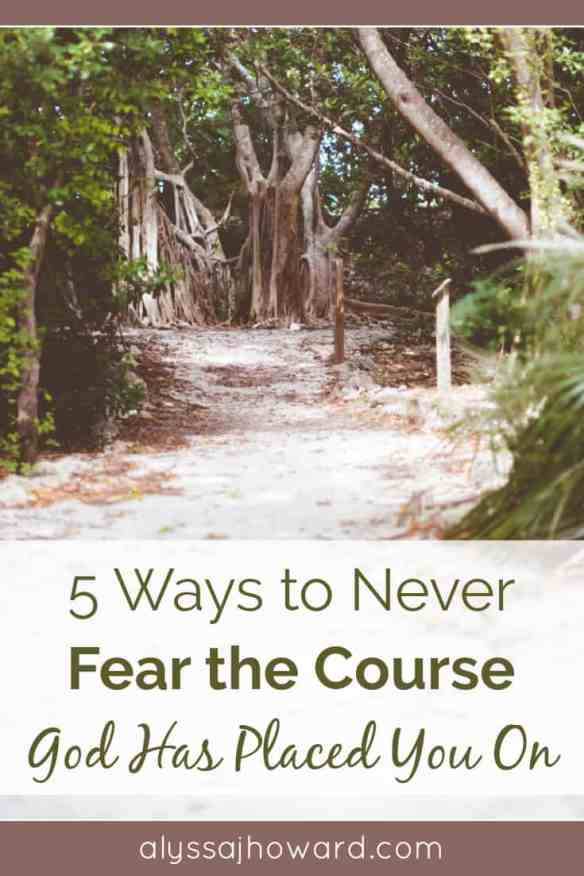 5 Ways to Never Fear the Course God Has Placed You On | alyssajhoward.com