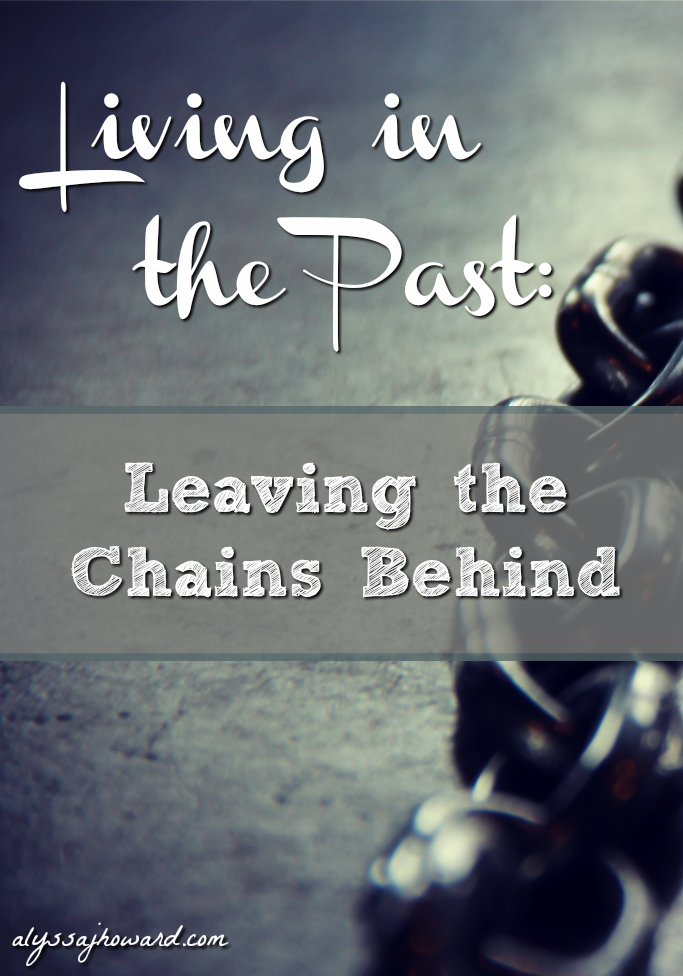Living in the Past: Leaving the Chains Behind | alyssajhoward.com
