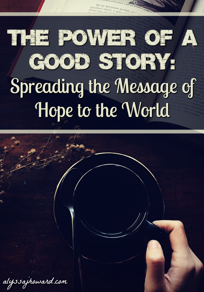 The Power of a Good Story: Spreading the Message of Hope to the World | alyssajhoward.com