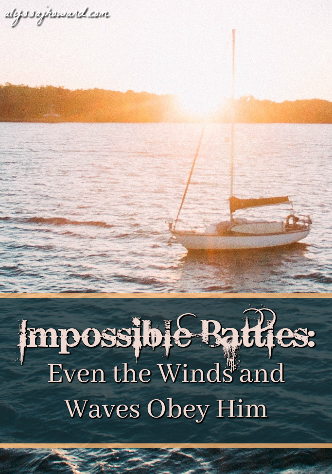 Impossible Battles: Even the Winds and Waves Obey Him   alyssajhoward.com