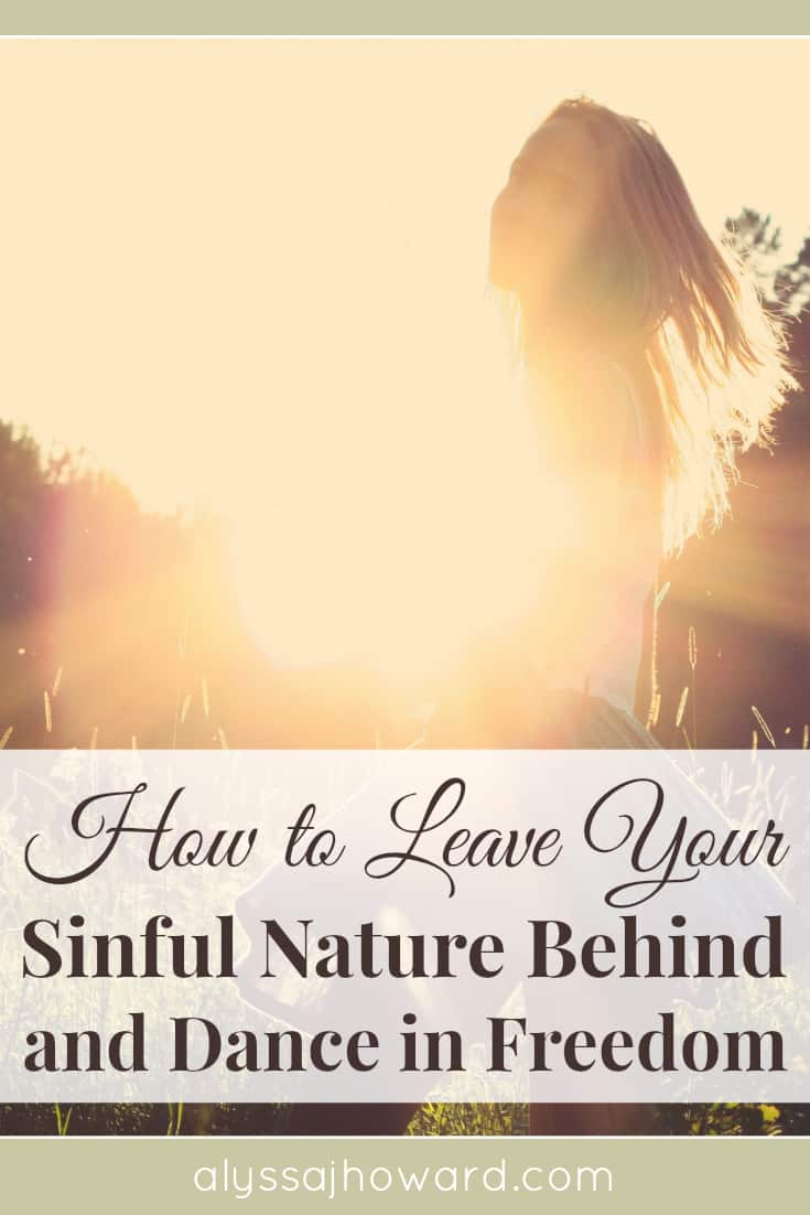 How to Leave Your Sinful Nature Behind and Dance in Freedom | alyssajhoward.com
